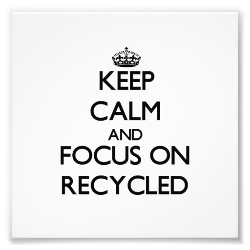 Keep Calm and focus on Recycled Art Photo