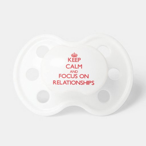 Keep Calm and focus on Relationships Baby Pacifiers