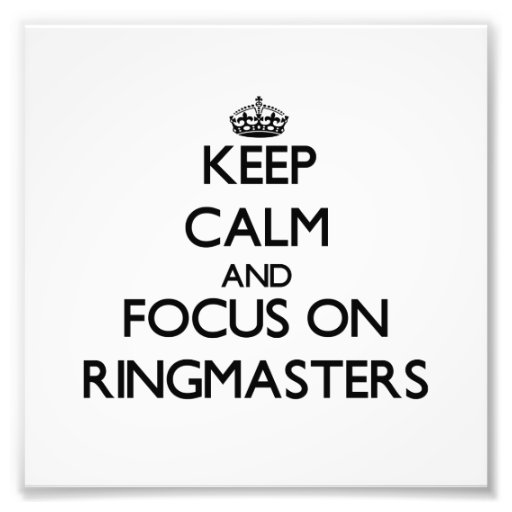 Keep Calm and focus on Ringmasters Art Photo