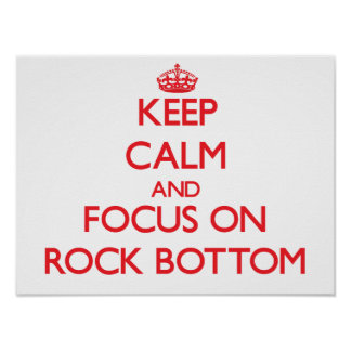 Keep Calm and focus on Rock Bottom Posters