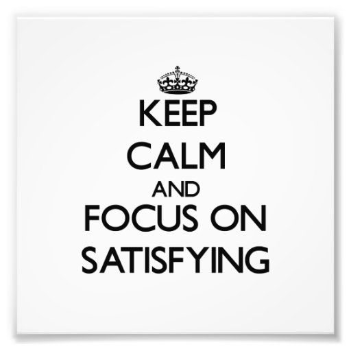 Keep Calm and focus on Satisfying Photo Art