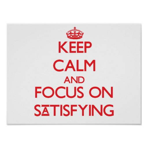 Keep Calm and focus on Satisfying Posters