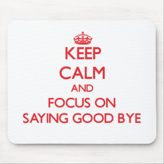 Keep Calm and focus on Saying Good Bye Mouse Pads
