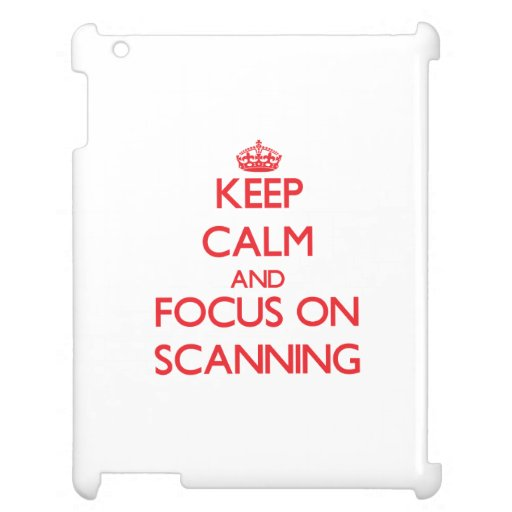 Keep Calm and focus on Scanning Cover For The iPad 2 3 4