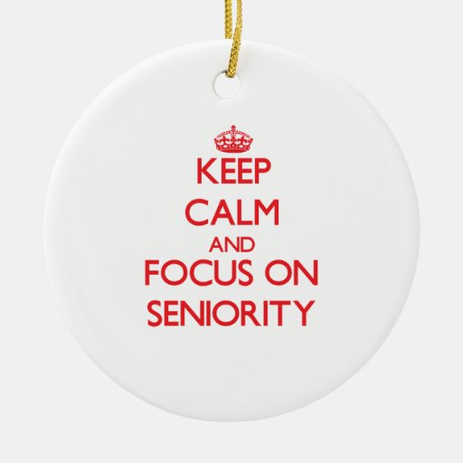 Keep Calm and focus on Seniority Christmas Ornaments