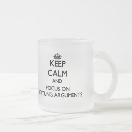 Keep Calm and focus on Settling Arguments Mugs