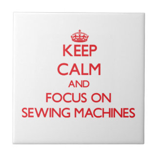 Keep Calm and focus on Sewing Machines Ceramic Tile
