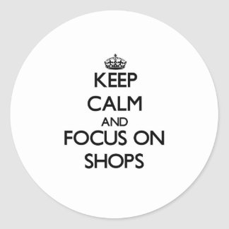 Keep Calm and focus on Shops Round Stickers