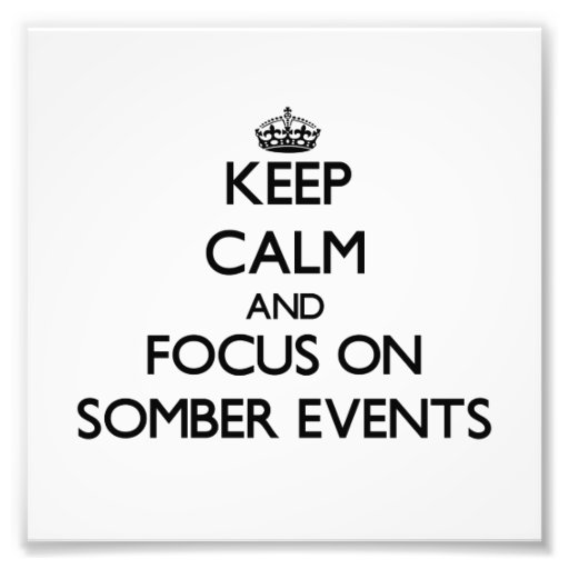 Keep Calm and focus on Somber Events Photographic Print