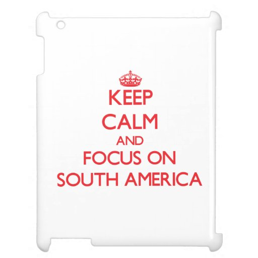 Keep Calm and focus on South America Case For The iPad
