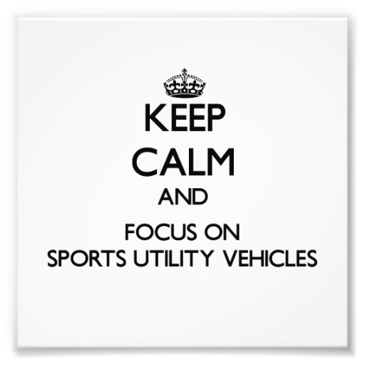 Keep Calm and focus on Sports Utility Vehicles Photographic Print