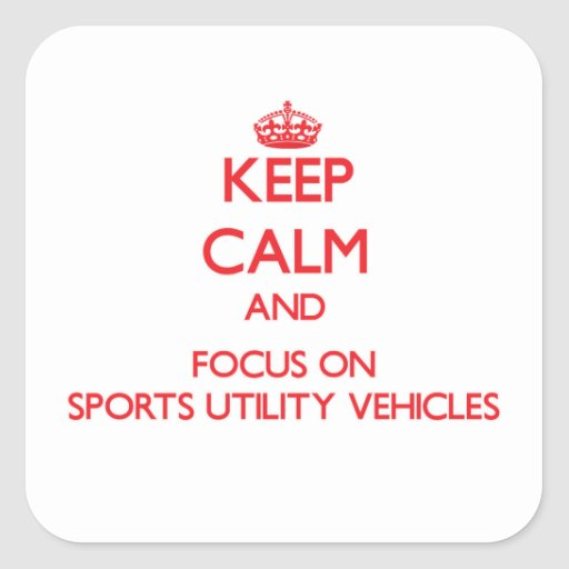 Keep Calm and focus on Sports Utility Vehicles Square Stickers