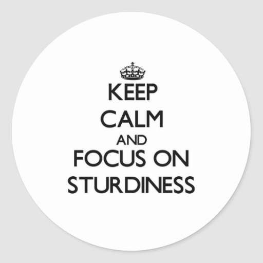Keep Calm and focus on Sturdiness Stickers