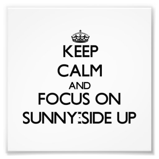 Keep Calm and focus on Sunny-Side Up Photographic Print