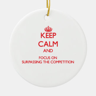 Keep Calm and focus on Surpassing The Competition Ornament