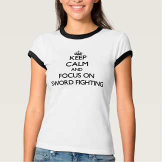 Keep Calm and focus on Sword Fighting T-Shirt