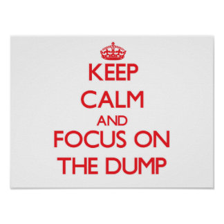 Keep Calm and focus on The Dump Posters