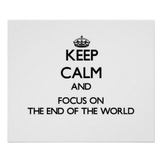 Keep Calm and focus on The End Of The World Print