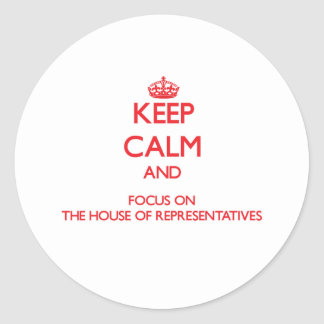 Keep Calm and focus on The House Of Representative Stickers
