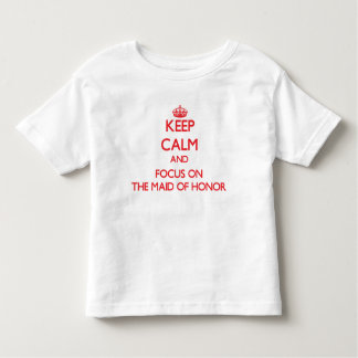 Keep Calm and focus on The Maid Of Honor T-shirts
