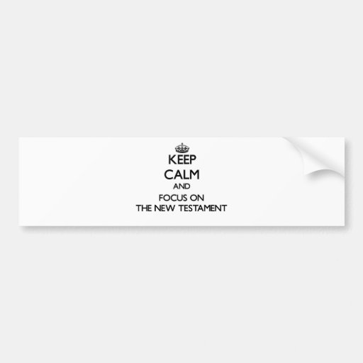 Keep Calm and focus on The New Testament Bumper Stickers