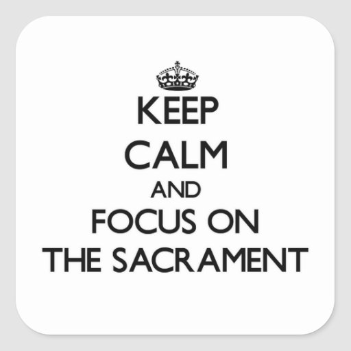 Keep Calm and focus on The Sacrament Square Stickers