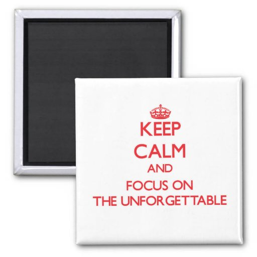 Keep Calm and focus on The Unforgettable Magnets