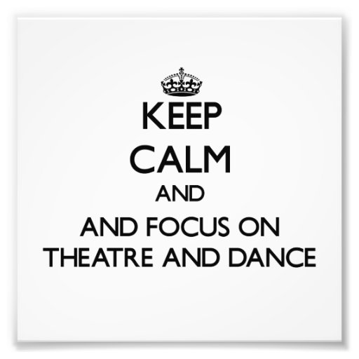 Keep calm and focus on Theatre And Dance Photograph