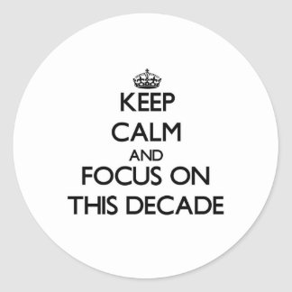 Keep Calm and focus on This Decade Round Sticker