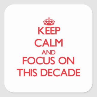Keep Calm and focus on This Decade Square Sticker