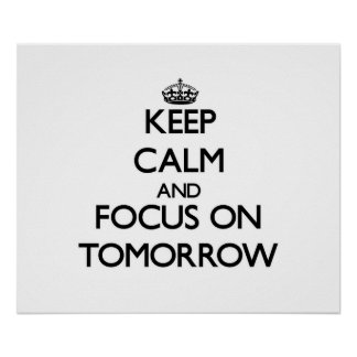 Keep Calm and focus on Tomorrow Posters