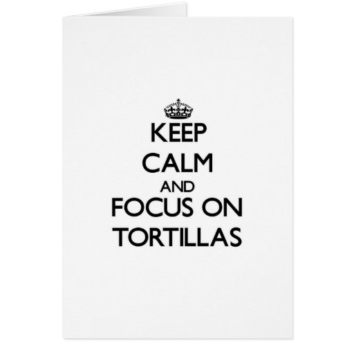 Keep Calm and focus on Tortillas Greeting Cards