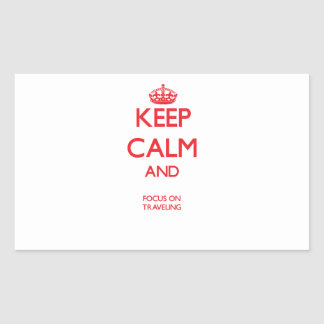Keep calm and focus on TRAVELING Rectangle Sticker