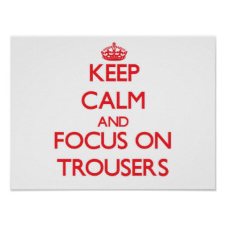 Keep Calm and focus on Trousers Poster