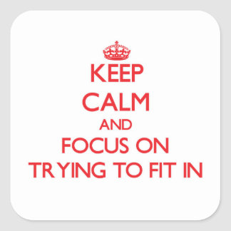 Keep Calm and focus on Trying To Fit In Square Sticker