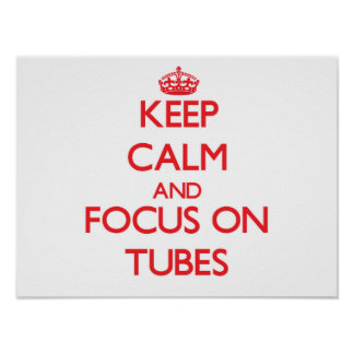 Keep Calm and focus on Tubes Posters