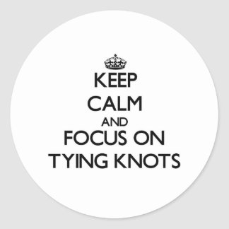 Keep Calm and focus on Tying Knots Round Stickers