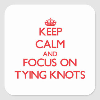 Keep Calm and focus on Tying Knots Square Sticker