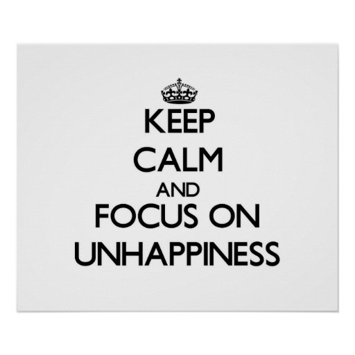 Keep Calm and focus on Unhappiness Posters