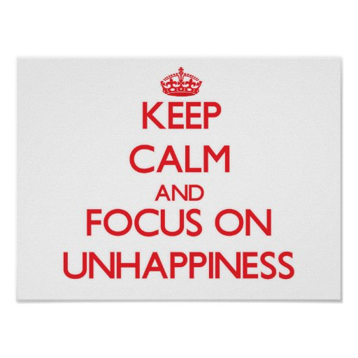 Keep Calm and focus on Unhappiness Poster