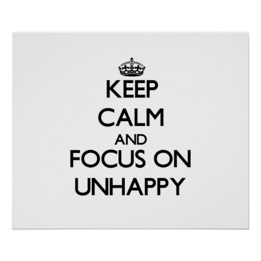 Keep Calm and focus on Unhappy Poster