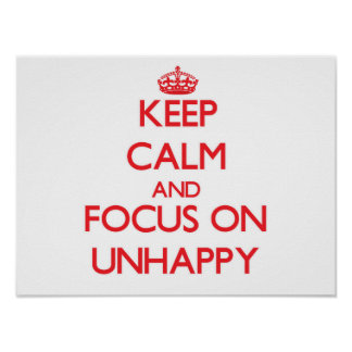 Keep Calm and focus on Unhappy Print