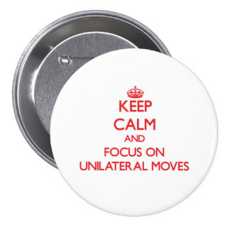 Keep Calm and focus on Unilateral Moves Pinback Buttons
