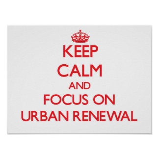 Keep Calm and focus on Urban Renewal Posters
