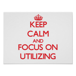 Keep Calm and focus on Utilizing Poster