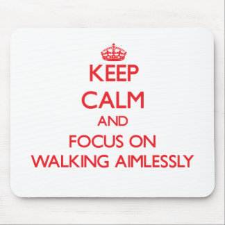Keep calm and focus on WALKING AIMLESSLY Mouse Pads
