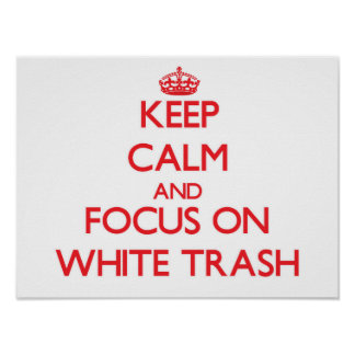 Keep Calm and focus on White Trash Print