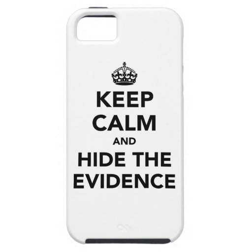 Keep Calm and Hide The Evidence iPhone 5 Cases