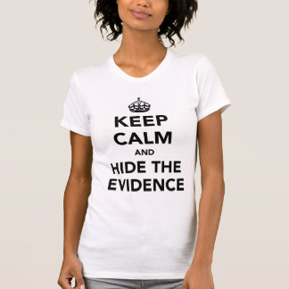Keep Calm and Hide The Evidence T Shirt