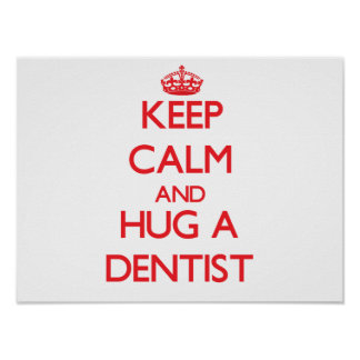Keep Calm and Hug a Dentist Posters